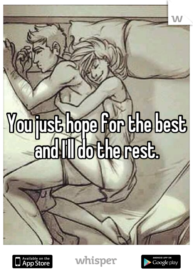 You just hope for the best and I'll do the rest.