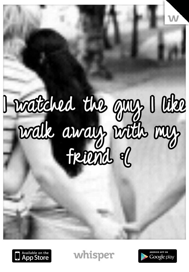 I watched the guy I like walk away with my friend :(