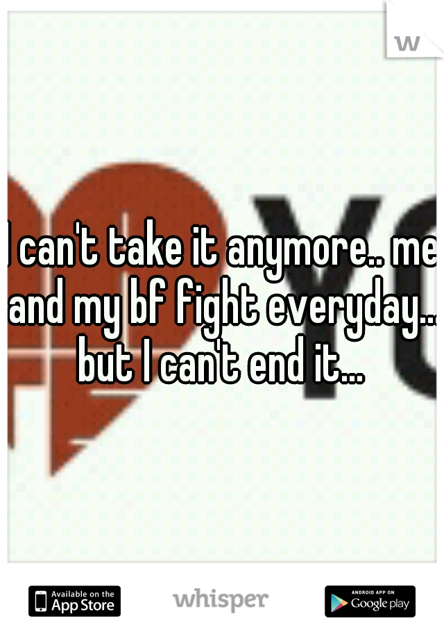 I can't take it anymore.. me and my bf fight everyday... but I can't end it...
