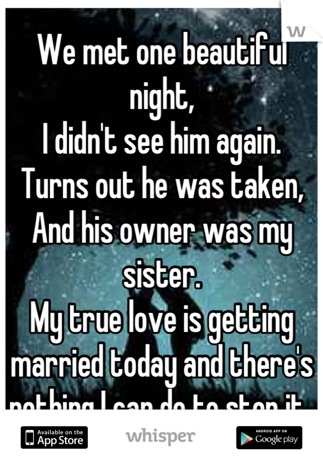 We met one beautiful night,  I didn't see him again. Turns out he was taken, And his owner was my sister.  My true love is getting married today and there's nothing I can do to stop it..