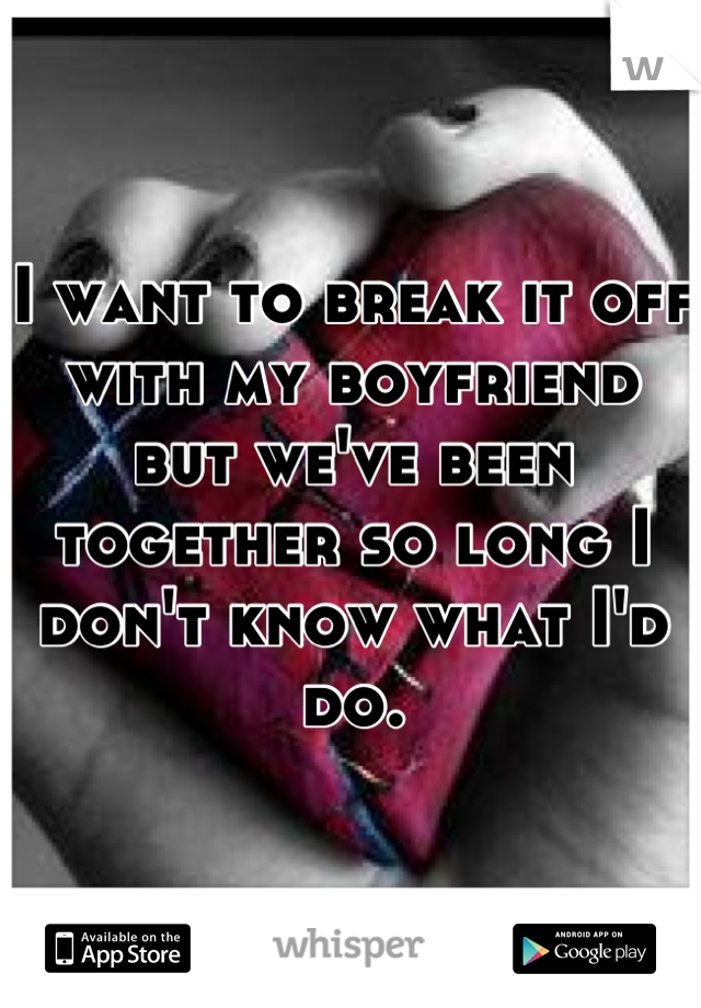 I want to break it off with my boyfriend but we've been together so long I don't know what I'd do.