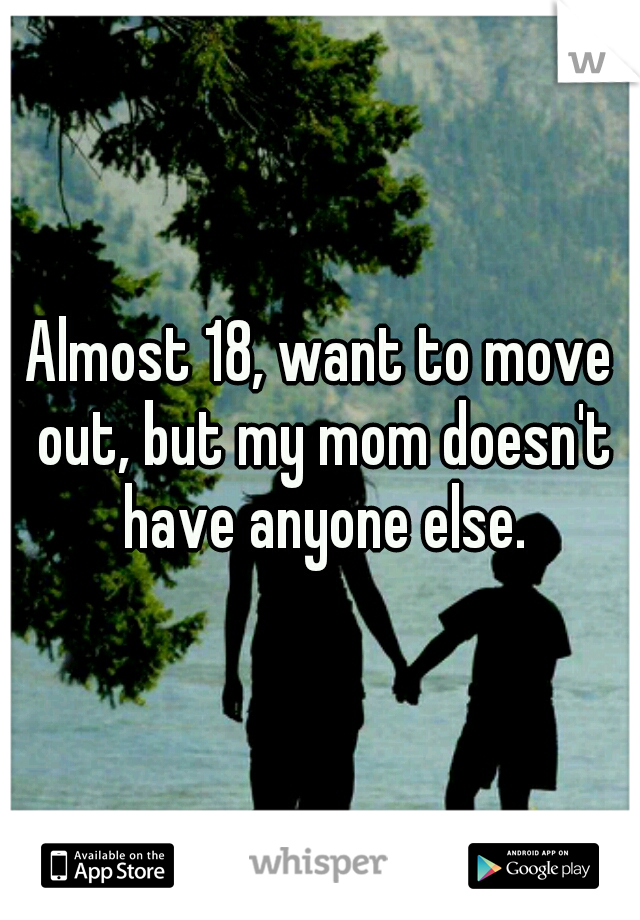 Almost 18, want to move out, but my mom doesn't have anyone else.