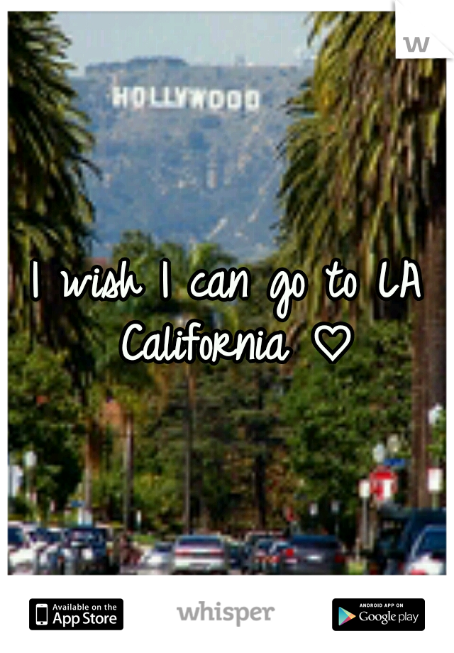 I wish I can go to LA California ♡
