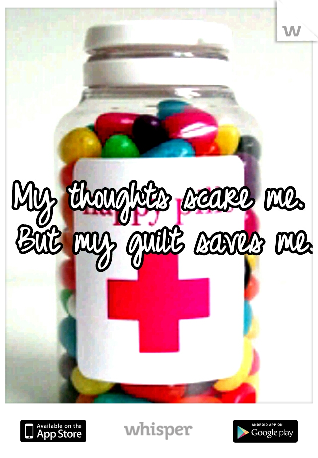 My thoughts scare me. But my guilt saves me.