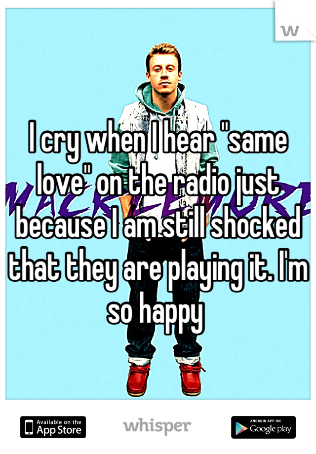 """I cry when I hear """"same love"""" on the radio just because I am still shocked that they are playing it. I'm so happy"""
