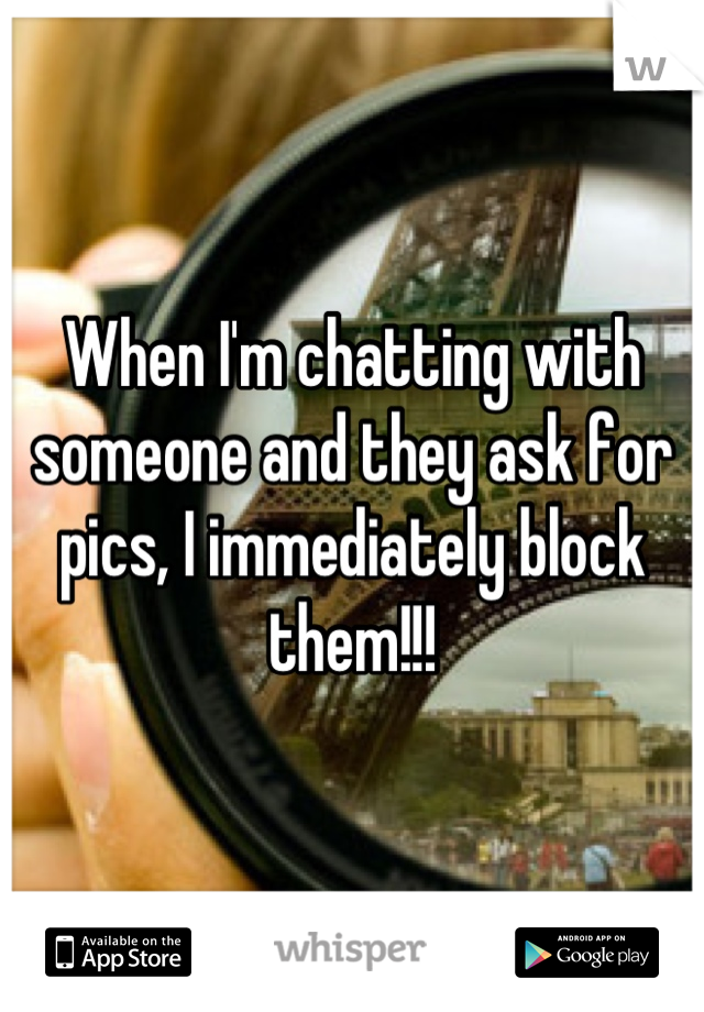 When I'm chatting with someone and they ask for pics, I immediately block them!!!