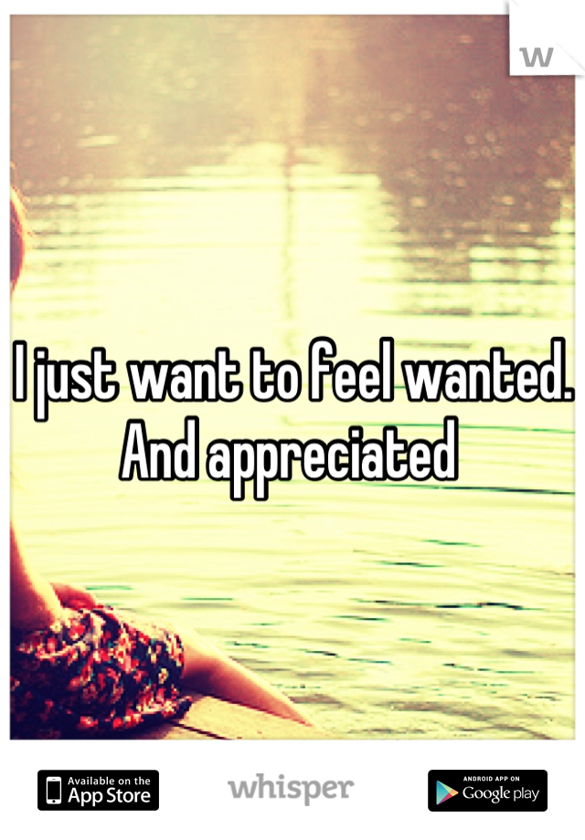 I just want to feel wanted. And appreciated