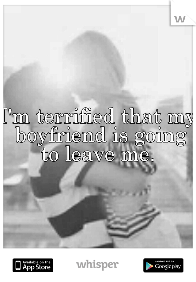 I'm terrified that my boyfriend is going to leave me.