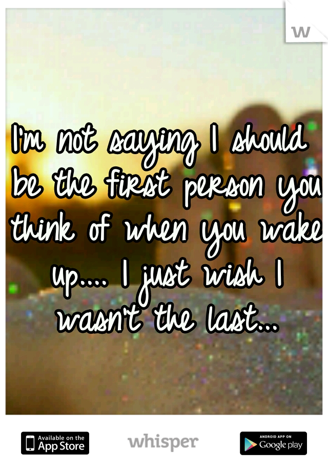 I'm not saying I should be the first person you think of when you wake up.... I just wish I wasn't the last...