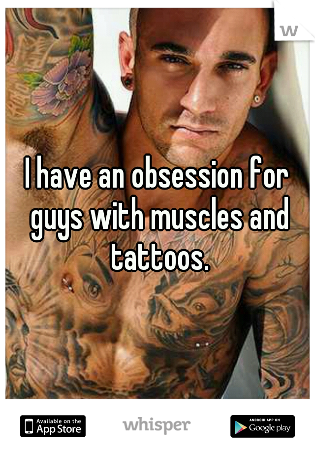 I have an obsession for guys with muscles and tattoos.