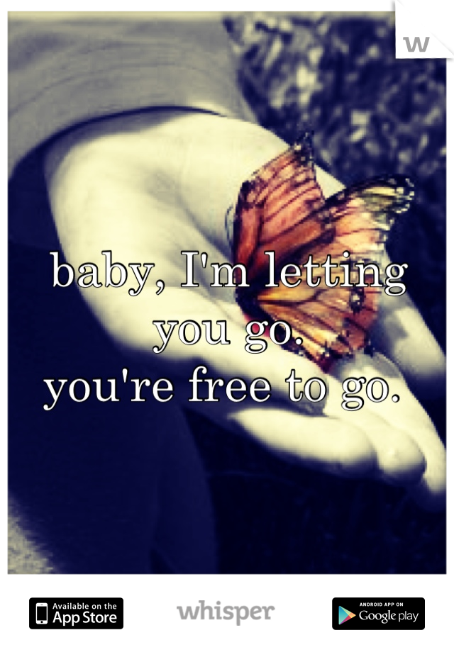 baby, I'm letting you go.  you're free to go.