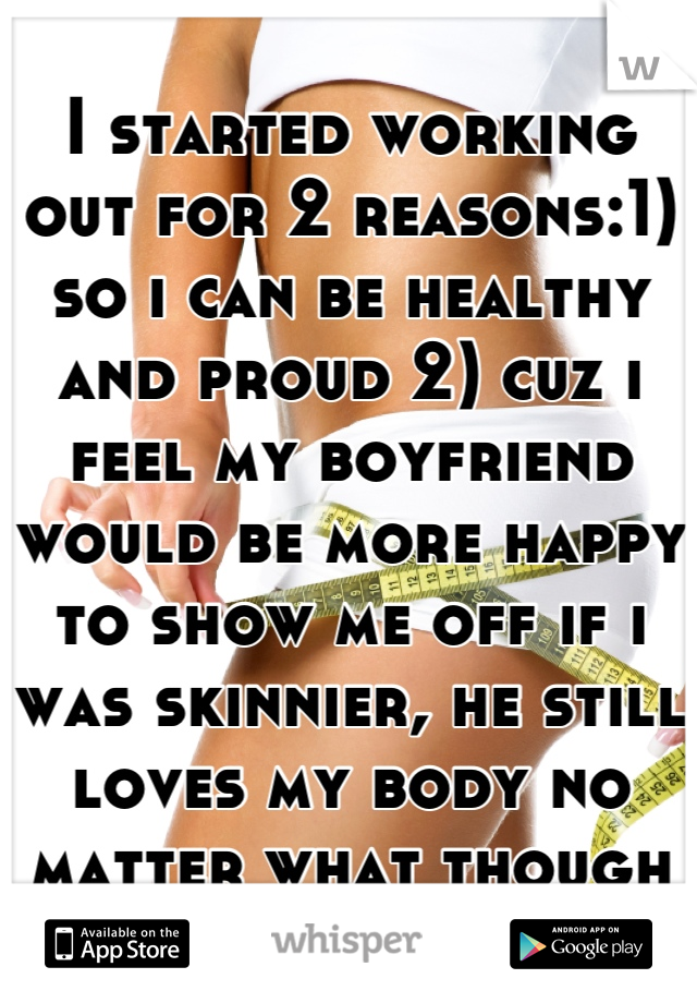 I started working out for 2 reasons:1) so i can be healthy and proud 2) cuz i feel my boyfriend would be more happy to show me off if i was skinnier, he still loves my body no matter what though