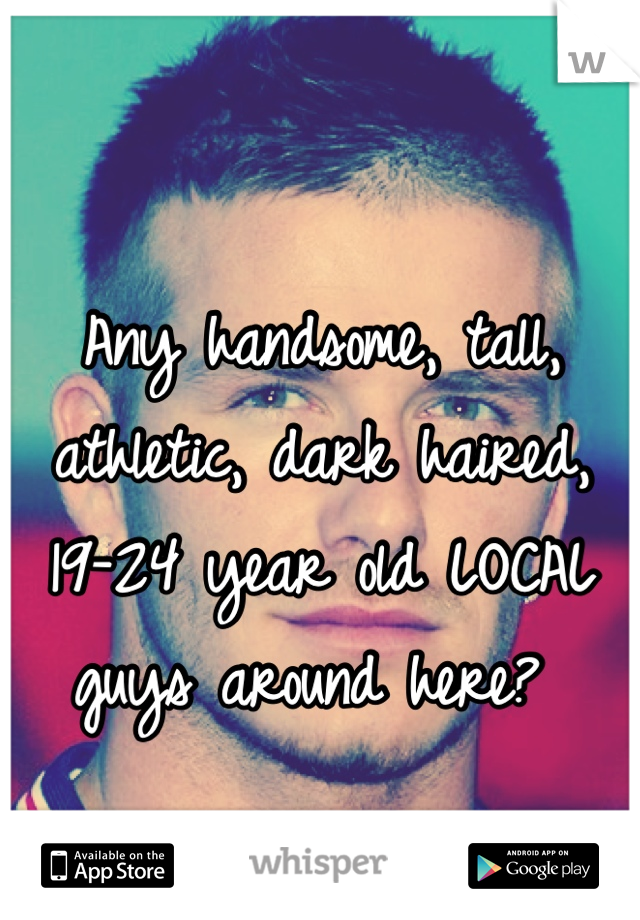 Any handsome, tall, athletic, dark haired, 19-24 year old LOCAL guys around here?