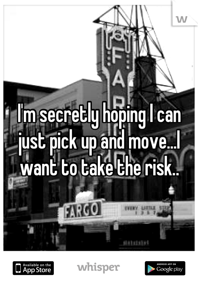 I'm secretly hoping I can just pick up and move...I want to take the risk..