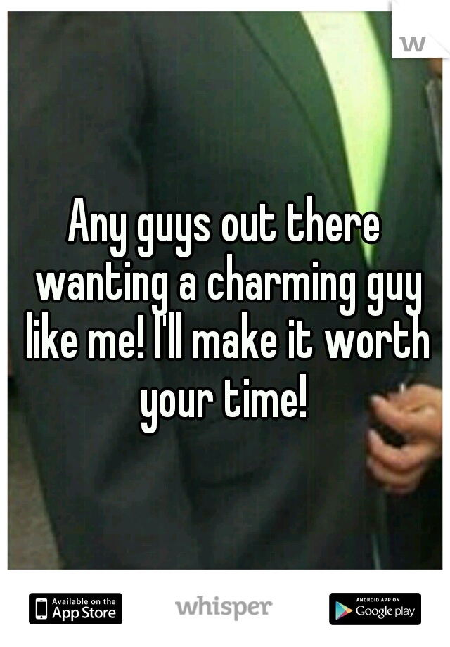 Any guys out there wanting a charming guy like me! I'll make it worth your time!