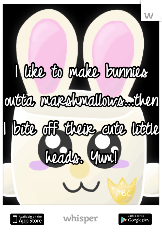 I like to make bunnies outta marshmallows...then I bite off their cute little heads. Yum!