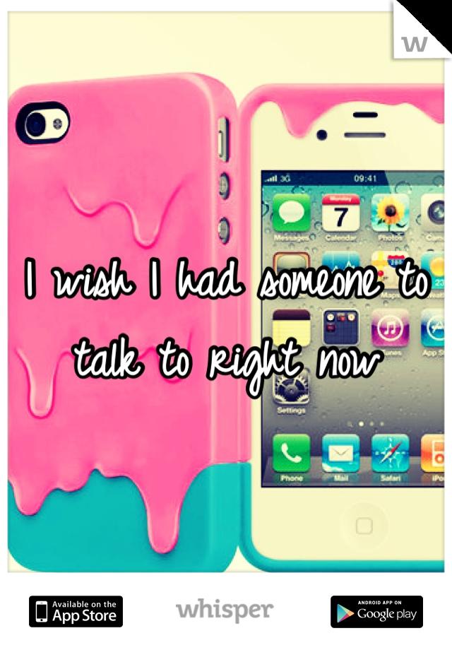 I wish I had someone to talk to right now