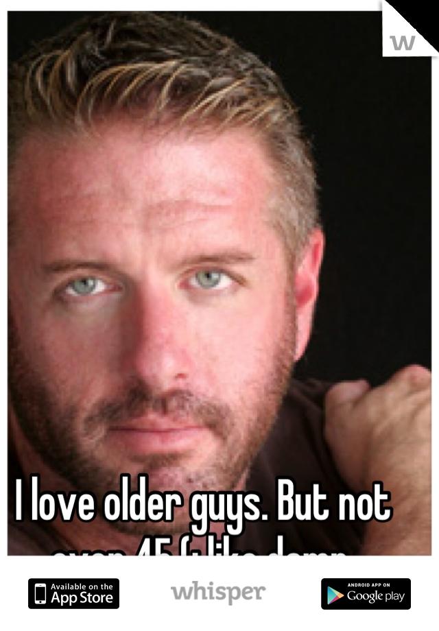 I love older guys. But not over 45 (: like damn.