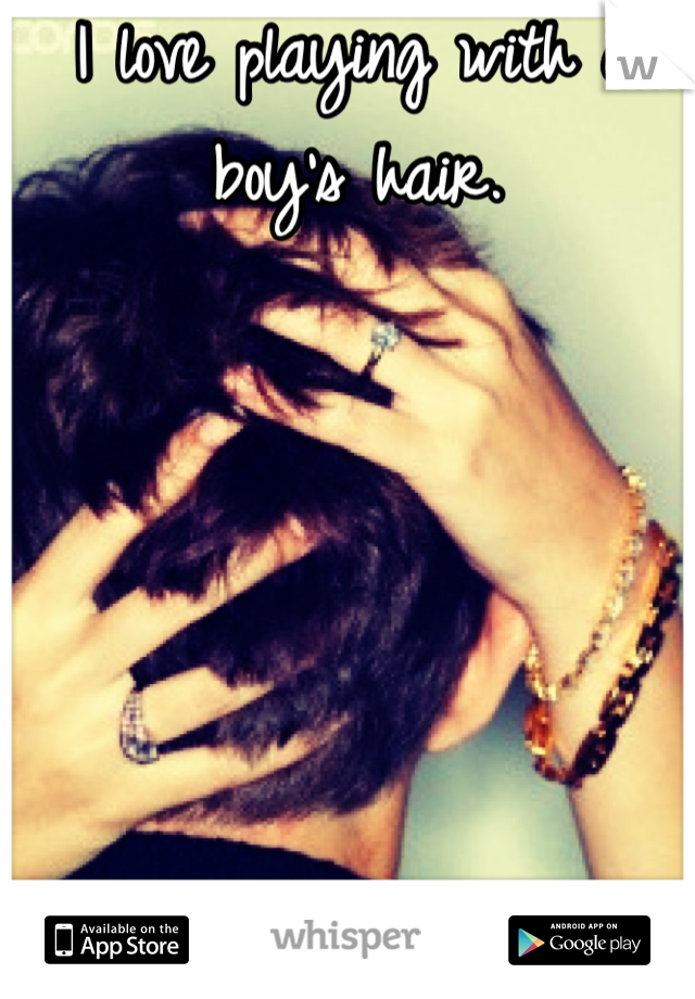 I love playing with a boy's hair.