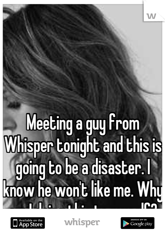 Meeting a guy from Whisper tonight and this is going to be a disaster. I know he won't like me. Why am I doing this to myself?
