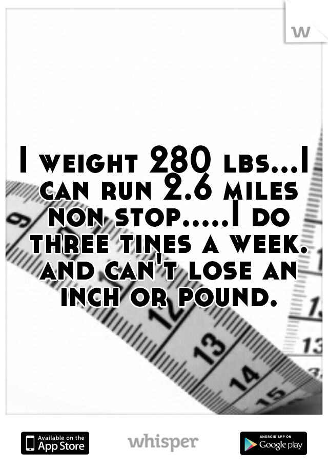 I weight 280 lbs...I can run 2.6 miles non stop.....I do three tines a week. and can't lose an inch or pound.