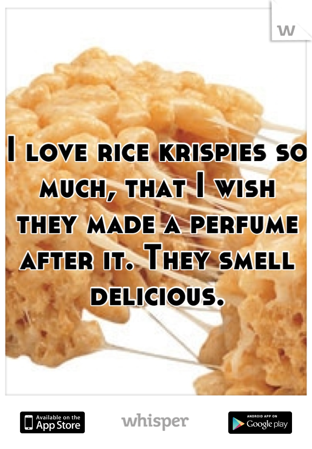 I love rice krispies so much, that I wish they made a perfume after it. They smell delicious.