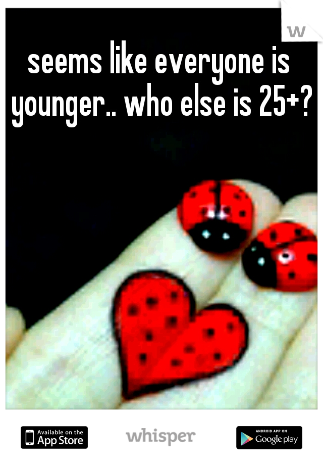 seems like everyone is younger.. who else is 25+?