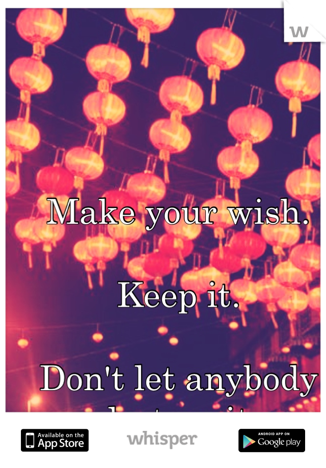 Make your wish.  Keep it.  Don't let anybody destroy it.