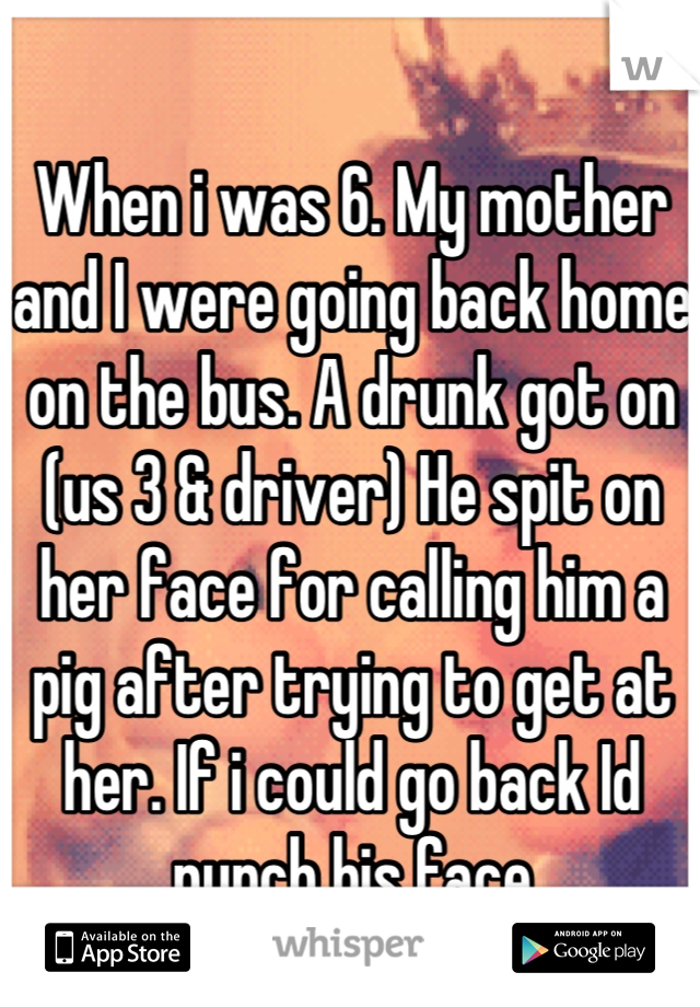 When i was 6. My mother and I were going back home on the bus. A drunk got on (us 3 & driver) He spit on her face for calling him a pig after trying to get at her. If i could go back Id punch his face