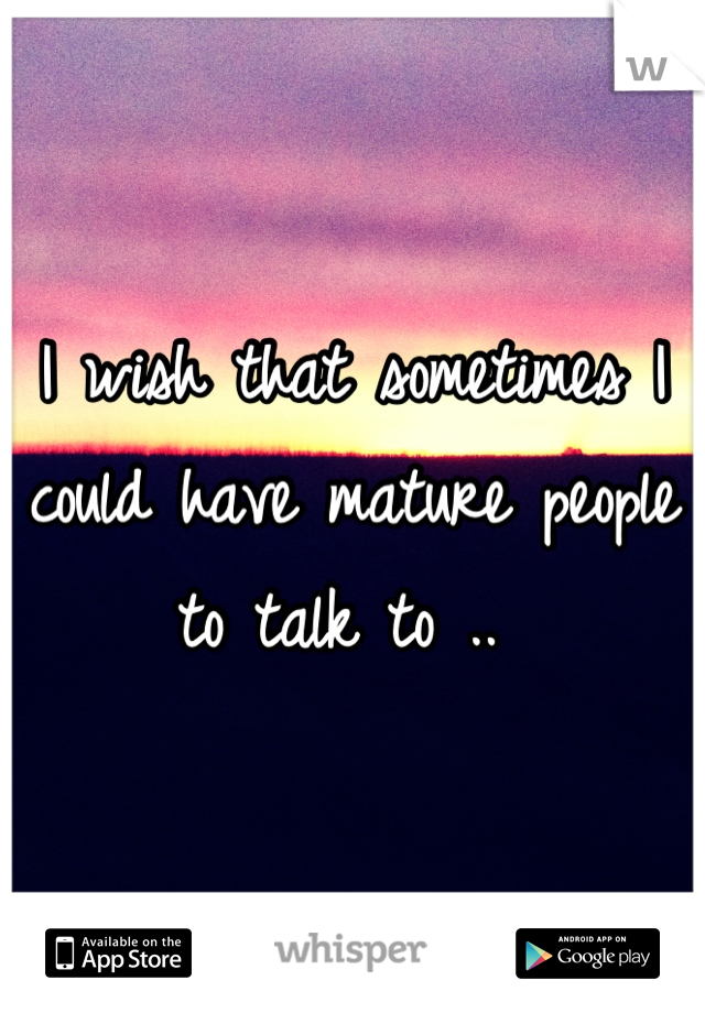 I wish that sometimes I could have mature people to talk to ..