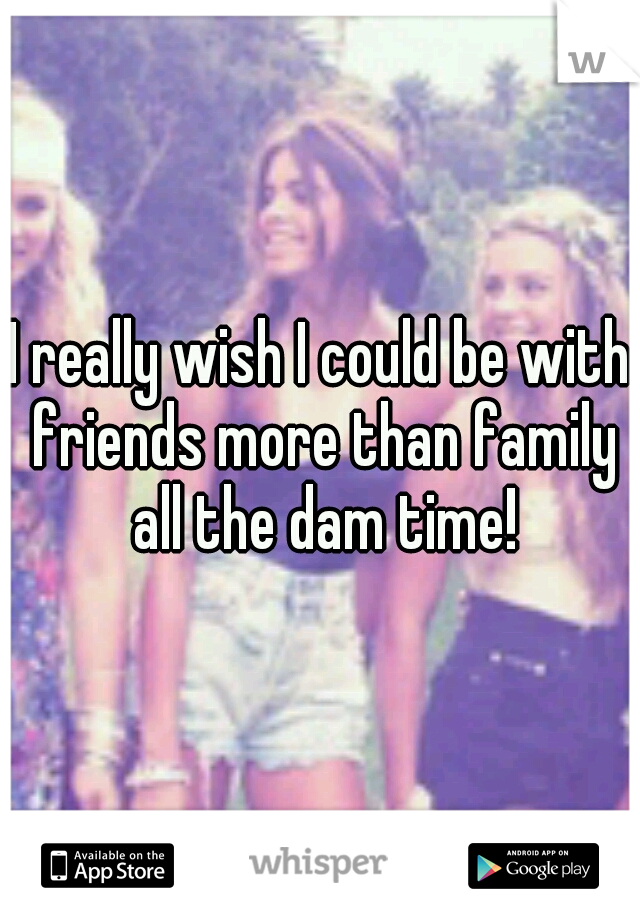 I really wish I could be with friends more than family all the dam time!