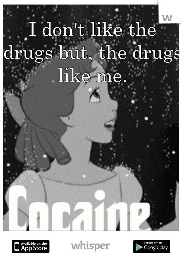 I don't like the drugs but, the drugs like me.