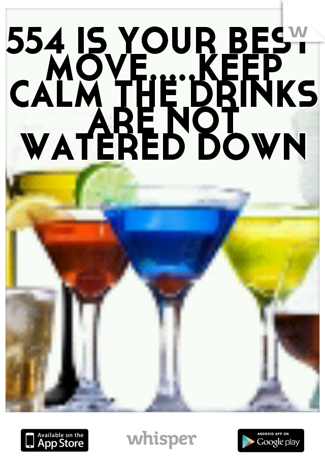 554 IS YOUR BEST MOVE.....KEEP CALM THE DRINKS ARE NOT WATERED DOWN