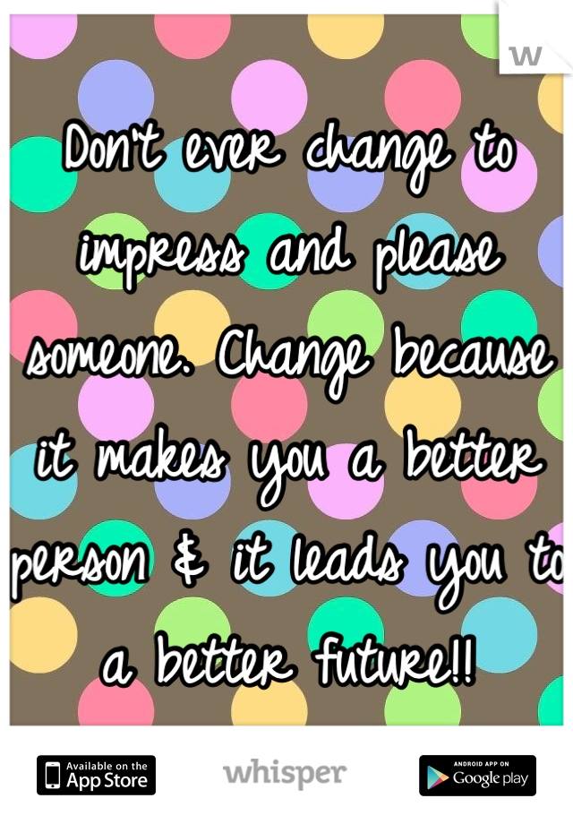Don't ever change to impress and please someone. Change because it makes you a better person & it leads you to a better future!!