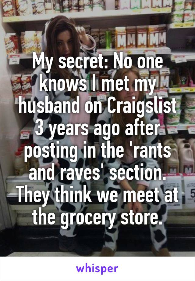 My secret: No one knows I met my husband on Craigslist 3 years ago after posting in the 'rants and raves' section. They think we meet at the grocery store.