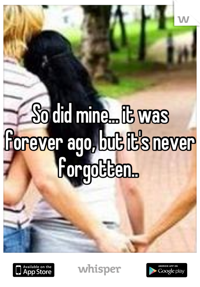 So did mine... it was forever ago, but it's never forgotten..