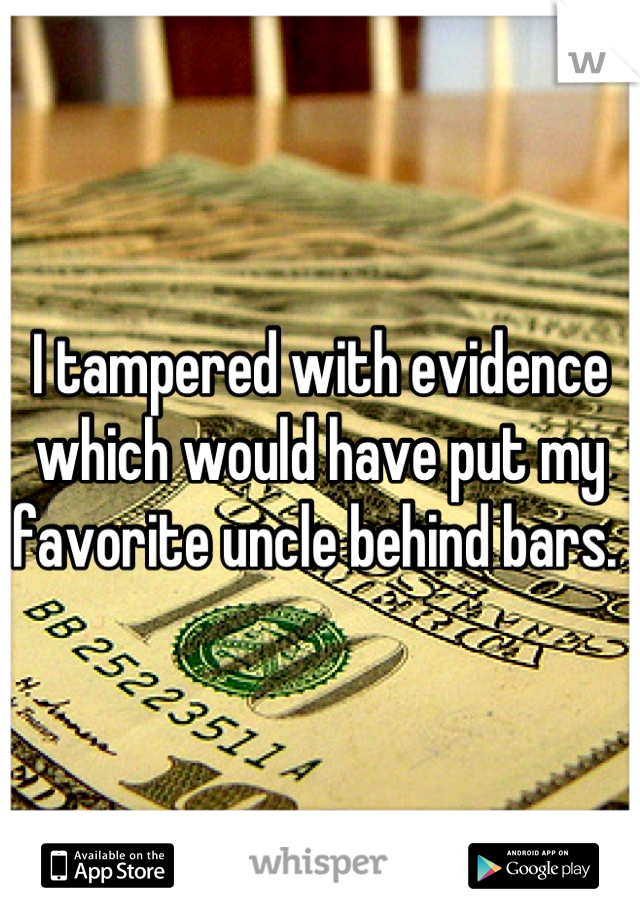 I tampered with evidence which would have put my favorite uncle behind bars.