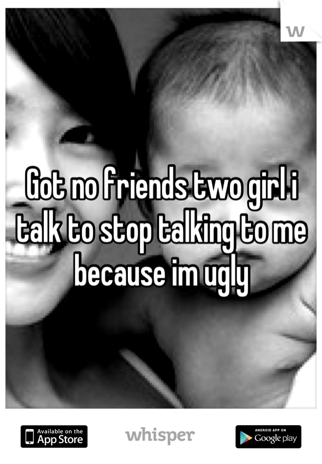Got no friends two girl i talk to stop talking to me because im ugly