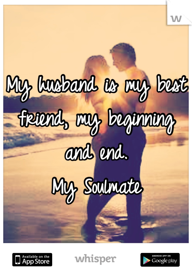 My husband is my best friend, my beginning and end. My Soulmate