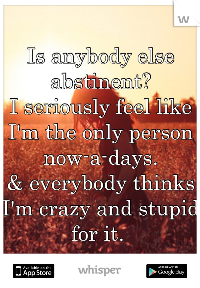Is anybody else abstinent?  I seriously feel like I'm the only person now-a-days.  & everybody thinks I'm crazy and stupid for it.