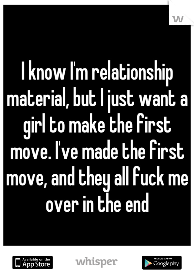 I know I'm relationship material, but I just want a girl to make the first move. I've made the first move, and they all fuck me over in the end