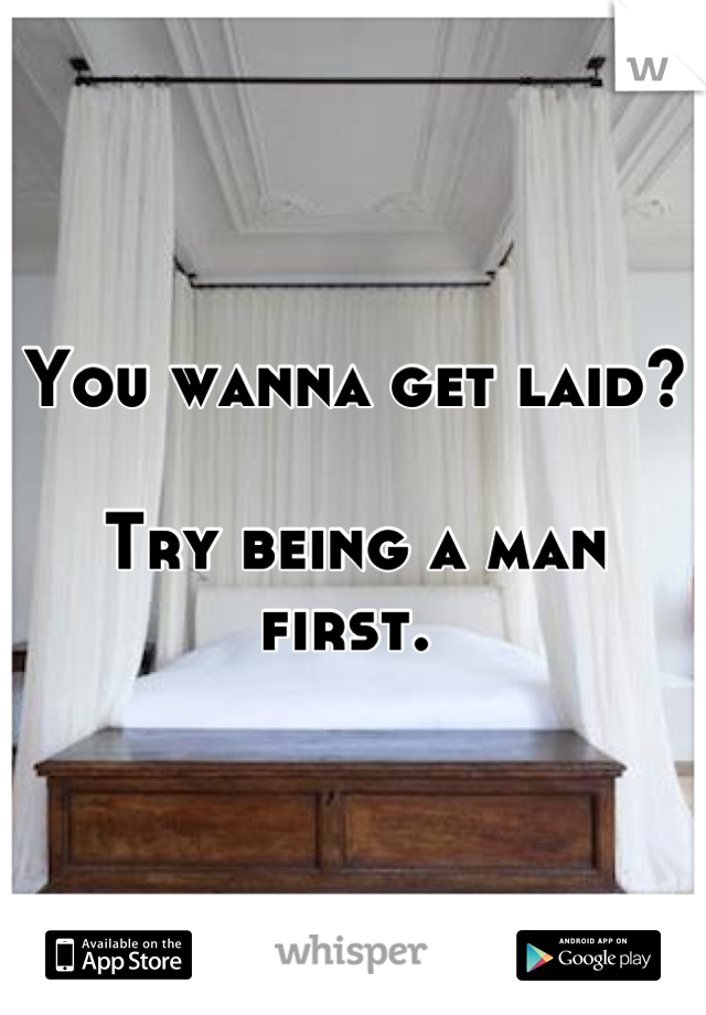 You wanna get laid?  Try being a man first.