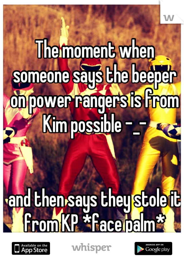 The moment when someone says the beeper on power rangers is from Kim possible -_-    and then says they stole it from KP *face palm*