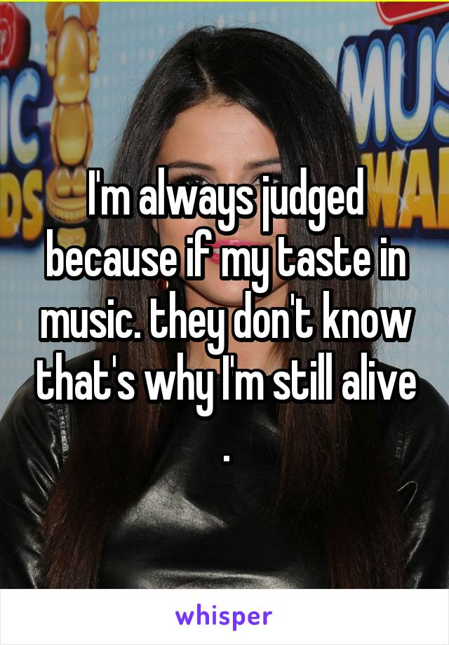 I'm always judged because if my taste in music. they don't know that's why I'm still alive .