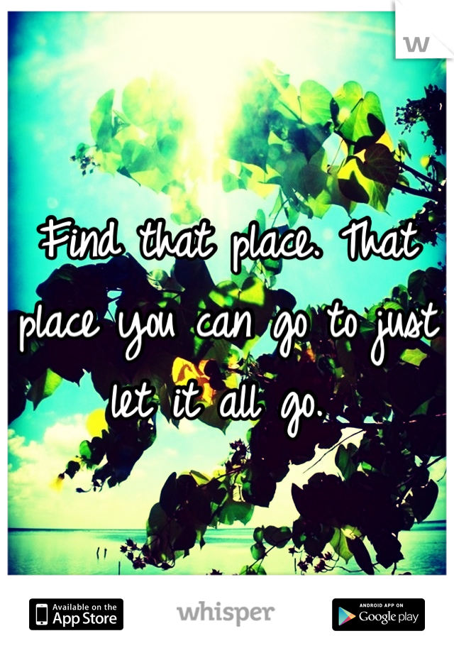 Find that place. That place you can go to just let it all go.
