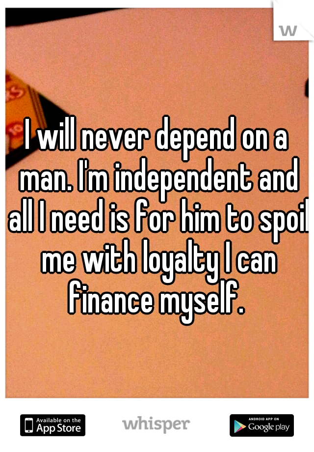 I will never depend on a man. I'm independent and all I need is for him to spoil me with loyalty I can finance myself.