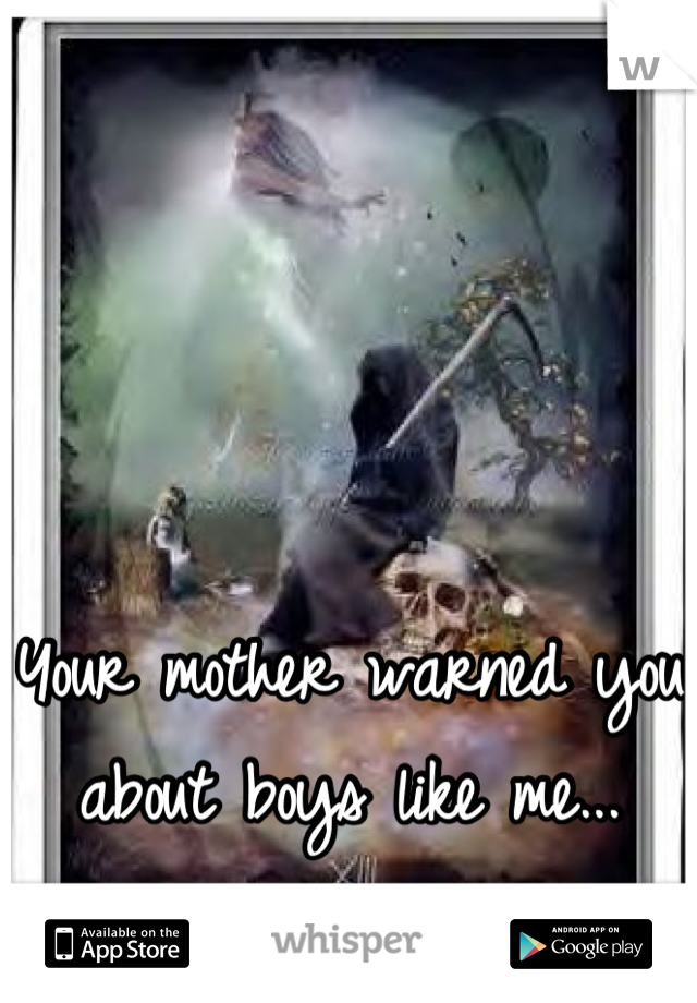 Your mother warned you about boys like me...