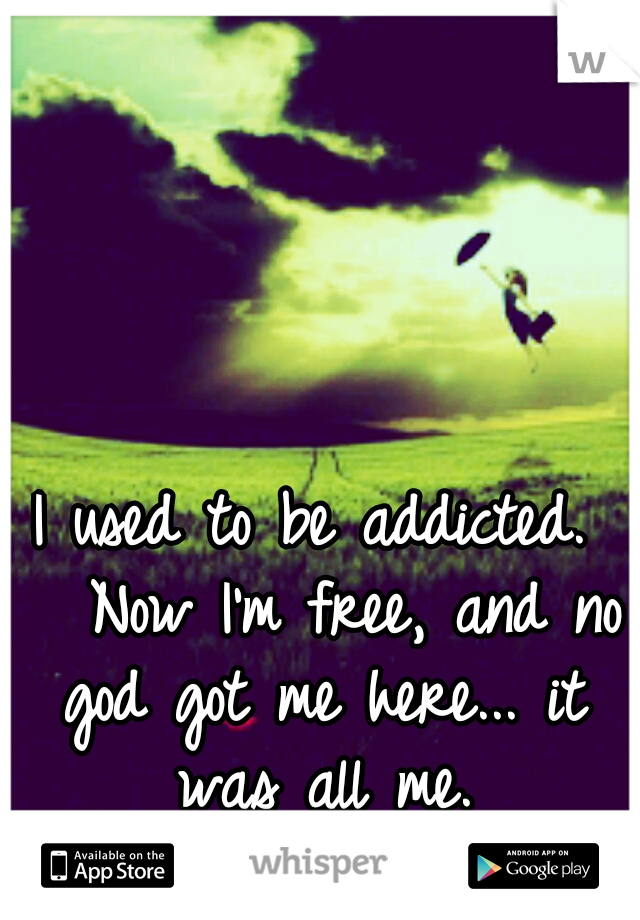 I used to be addicted.   Now I'm free, and no god got me here... it was all me.