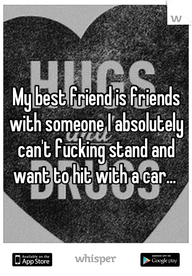 My best friend is friends with someone I absolutely can't fucking stand and want to hit with a car...
