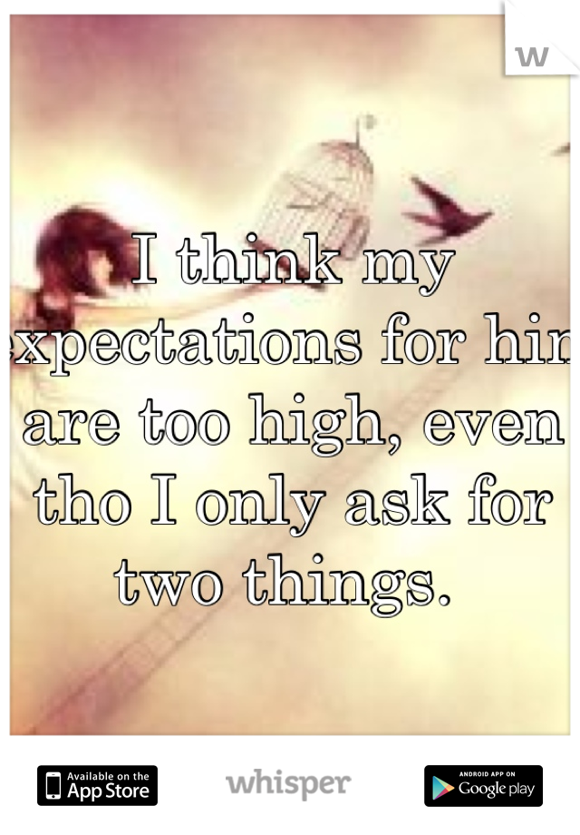 I think my expectations for him are too high, even tho I only ask for two things.